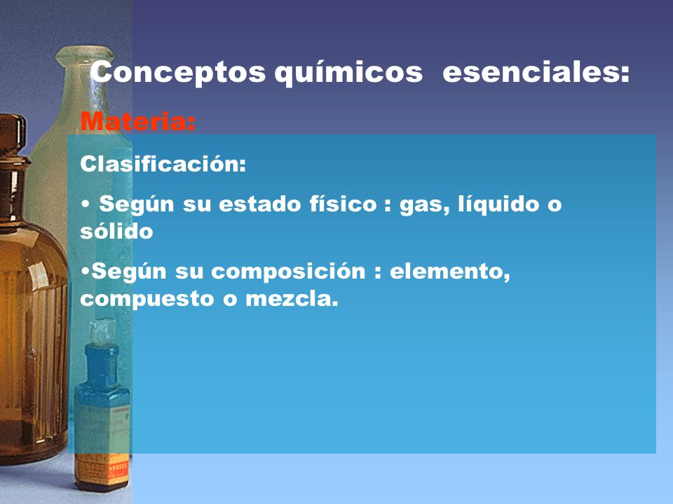 Conceptos químicos esenciales: Materia: Clasificación: Según su estado físico : gas, líquido o sólido Según su composición : elemento, compuesto o mezcla.
