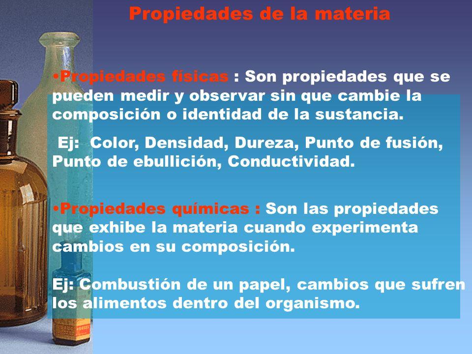 Propiedades de la materia Propiedades físicas : Son propiedades que se pueden medir y observar sin que cambie la composición o identidad de la sustancia.