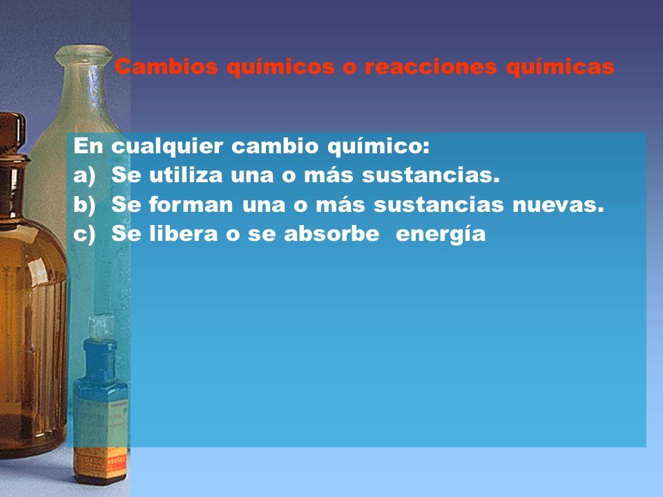Cambios químicos o reacciones químicas En cualquier cambio químico: a) Se utiliza una o más sustancias.