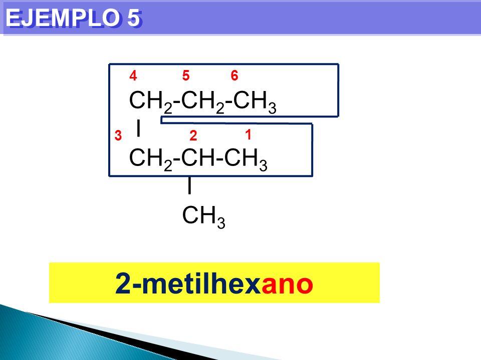 CH 2 -CH 2 -CH 3 I CH 2 -CH-CH 3 I CH 3 EJEMPLO 5 1 23 456 2-metilhexano