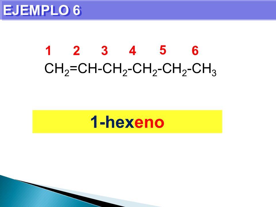 EJEMPLO 6 1-hexeno CH 2 =CH-CH 2 -CH 2 -CH 2 -CH 3 1234 5 6