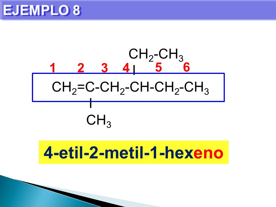 EJEMPLO 8 4-etil-2-metil-1-hexeno CH 2 -CH 3 I CH 2 =C-CH 2 -CH-CH 2 -CH 3 I CH 3 1234 5 6