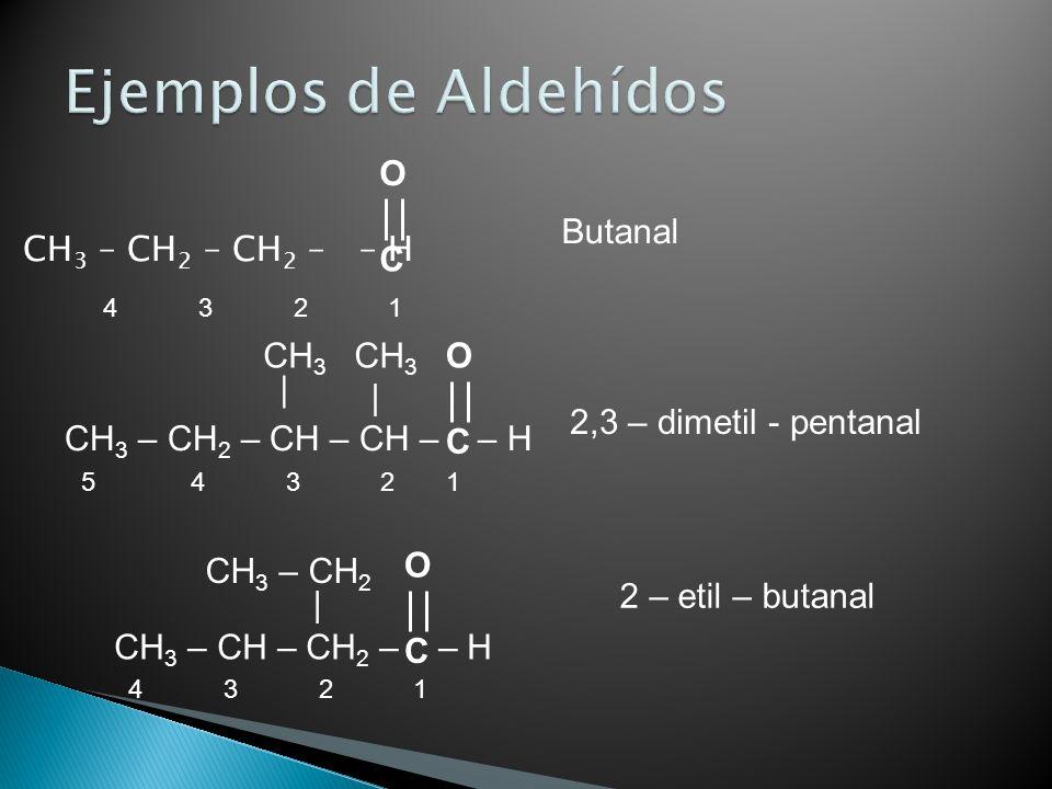 CH 3 – CH 2 – CH 2 – – H 5 4 3 2 1 Butanal 2,3 – dimetil - pentanal CH 3 – CH 2 – CH – CH – – H | | CH 3 4 3 2 1 CH 3 – CH – CH 2 – – H 4 3 2 1 | CH 3