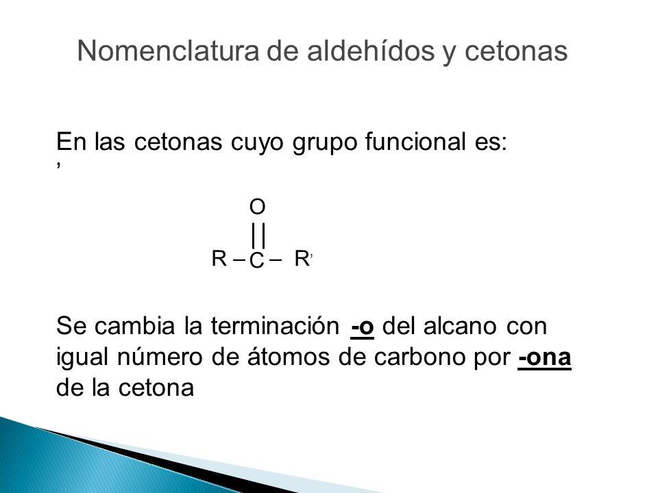 En las cetonas cuyo grupo funcional es: Se cambia la terminación -o del alcano con igual número de átomos de carbono por -ona de la cetona C O R – – R