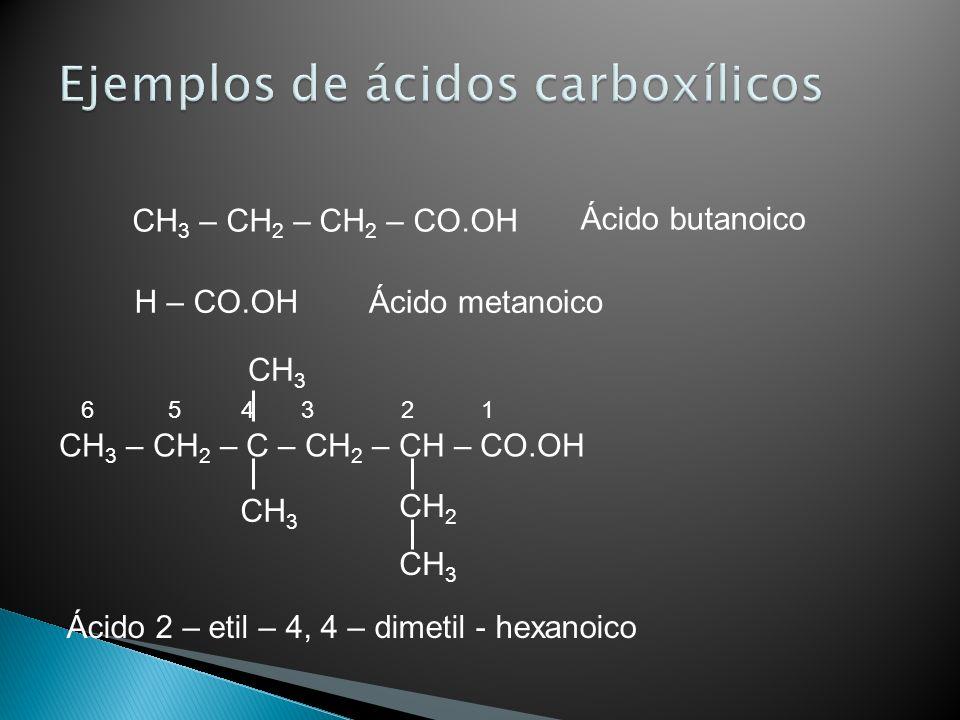 CH 3 – CH 2 – CH 2 – CO.OH Ácido butanoico H – CO.OHÁcido metanoico CH 3 – CH 2 – C – CH 2 – CH – CO.OH CH 2 CH 3 Ácido 2 – etil – 4, 4 – dimetil - he