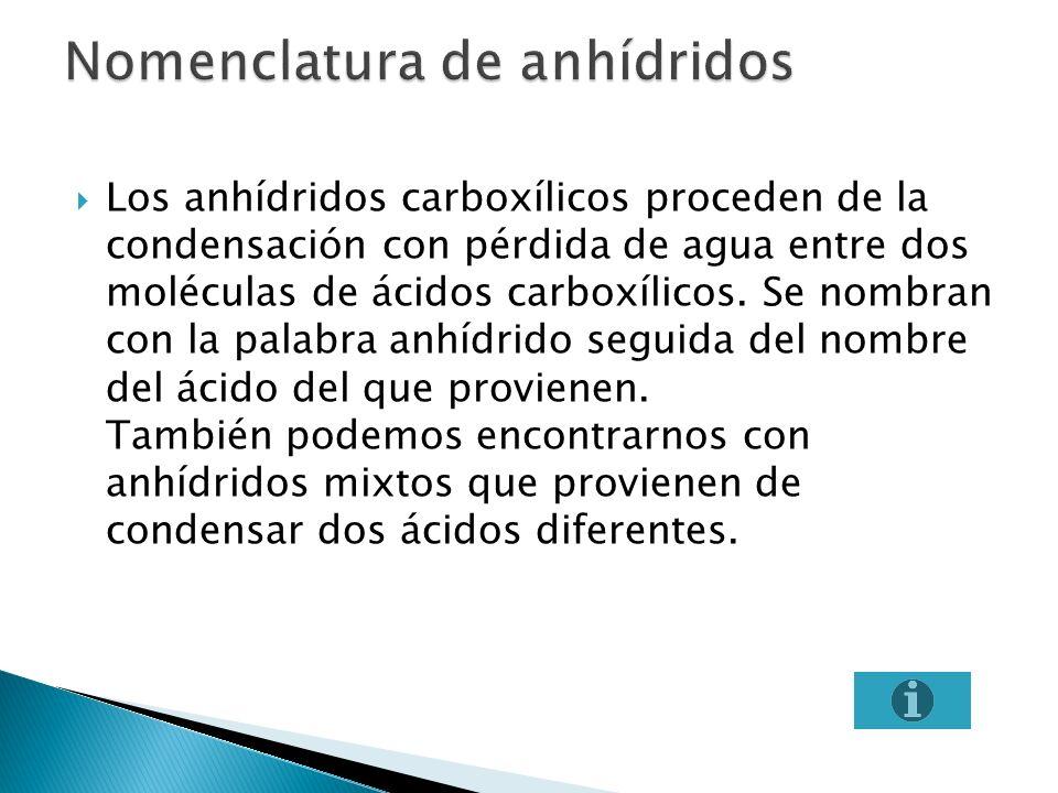 Los anhídridos carboxílicos proceden de la condensación con pérdida de agua entre dos moléculas de ácidos carboxílicos. Se nombran con la palabra anhí