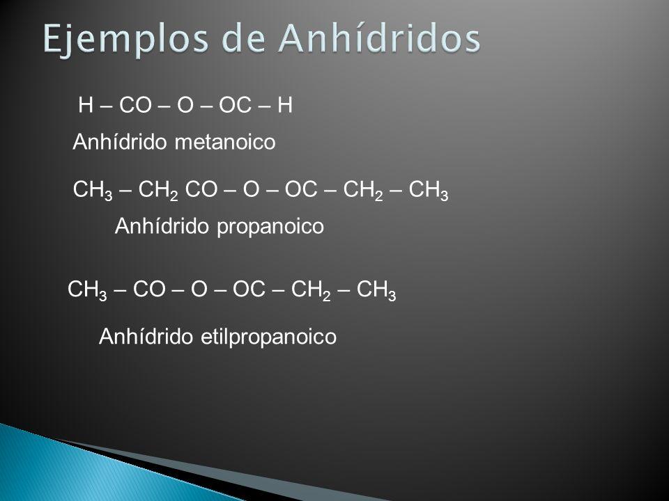 H – CO – O – OC – H Anhídrido metanoico CH 3 – CH 2 CO – O – OC – CH 2 – CH 3 Anhídrido propanoico CH 3 – CO – O – OC – CH 2 – CH 3 Anhídrido etilprop