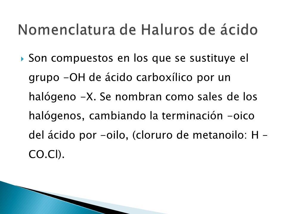 Son compuestos en los que se sustituye el grupo -OH de ácido carboxílico por un halógeno -X. Se nombran como sales de los halógenos, cambiando la term