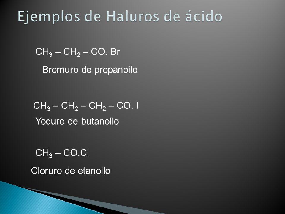 CH 3 – CH 2 – CO. Br Bromuro de propanoilo CH 3 – CH 2 – CH 2 – CO. I Yoduro de butanoilo CH 3 – CO.Cl Cloruro de etanoilo