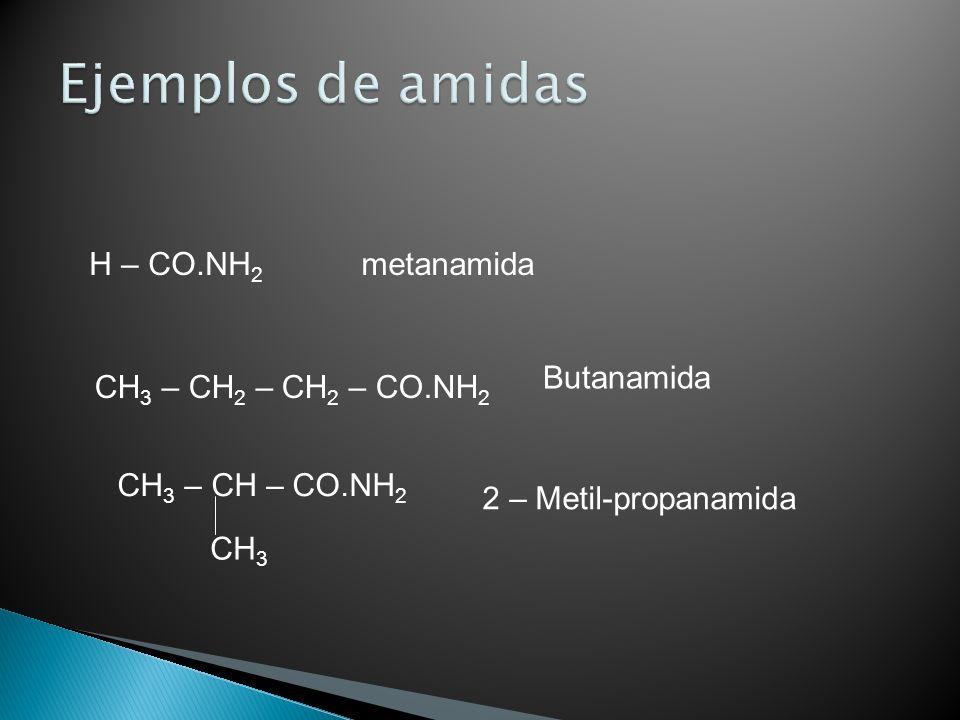 H – CO.NH 2 metanamida CH 3 – CH 2 – CH 2 – CO.NH 2 Butanamida CH 3 – CH – CO.NH 2 CH 3 2 – Metil-propanamida