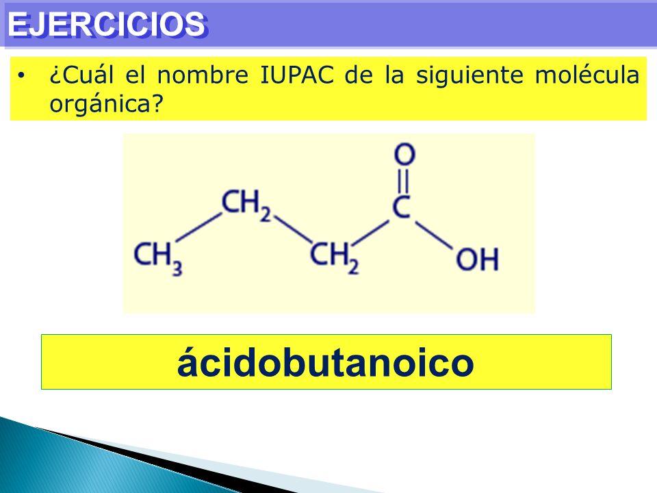 EJERCICIOS ¿Cuál el nombre IUPAC de la siguiente molécula orgánica? ácidobutanoico