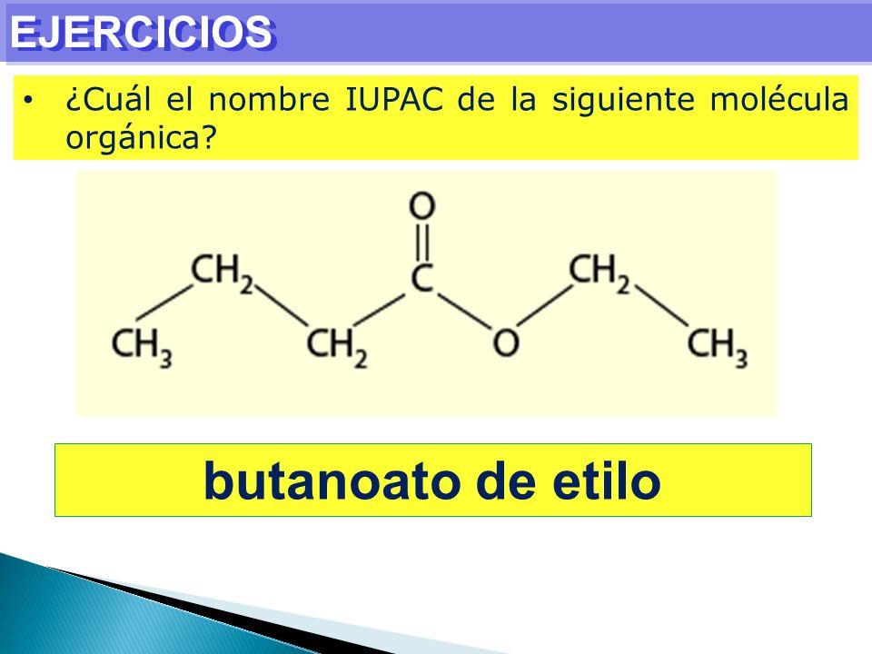 EJERCICIOS ¿Cuál el nombre IUPAC de la siguiente molécula orgánica? butanoato de etilo
