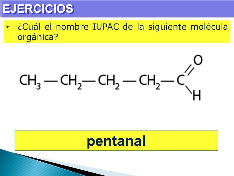 EJERCICIOS ¿Cuál el nombre IUPAC de la siguiente molécula orgánica? pentanal