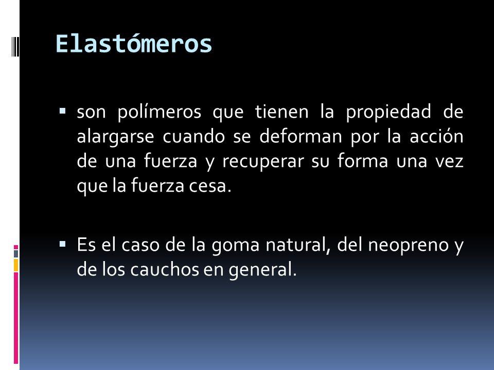 Elastómeros son polímeros que tienen la propiedad de alargarse cuando se deforman por la acción de una fuerza y recuperar su forma una vez que la fuer