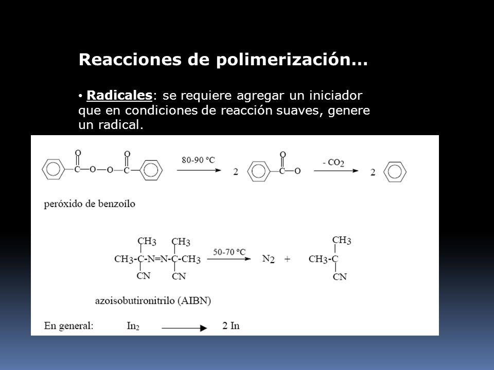 Reacciones de polimerización… Radicales: se requiere agregar un iniciador que en condiciones de reacción suaves, genere un radical.