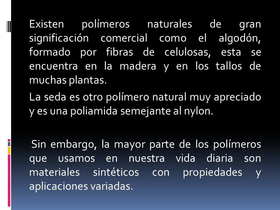 Existen polímeros naturales de gran significación comercial como el algodón, formado por fibras de celulosas, esta se encuentra en la madera y en los