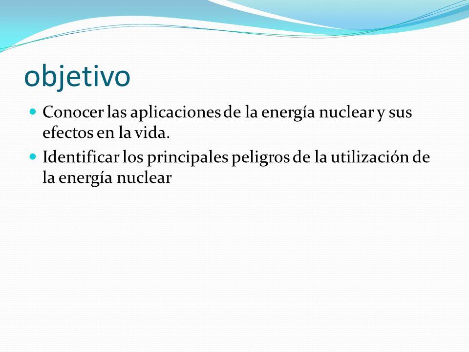 objetivo Conocer las aplicaciones de la energía nuclear y sus efectos en la vida. Identificar los principales peligros de la utilización de la energía