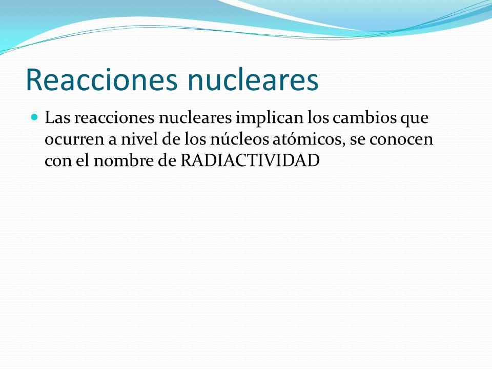 Reacciones nucleares Las reacciones nucleares implican los cambios que ocurren a nivel de los núcleos atómicos, se conocen con el nombre de RADIACTIVI