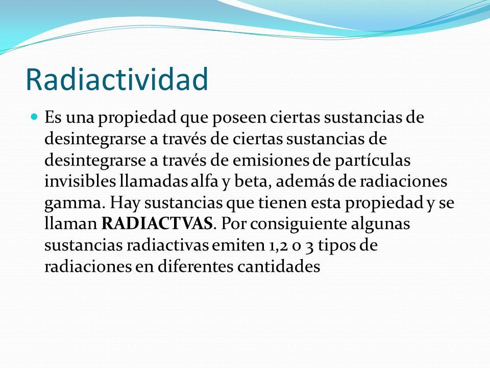 Radiactividad Es una propiedad que poseen ciertas sustancias de desintegrarse a través de ciertas sustancias de desintegrarse a través de emisiones de