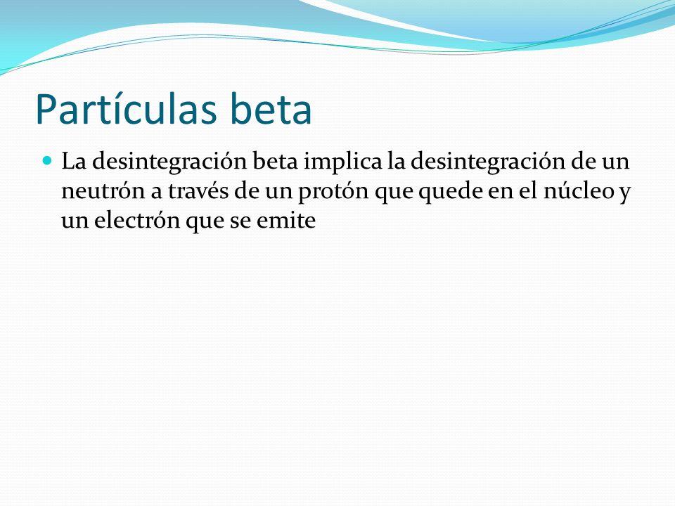 Partículas beta La desintegración beta implica la desintegración de un neutrón a través de un protón que quede en el núcleo y un electrón que se emite