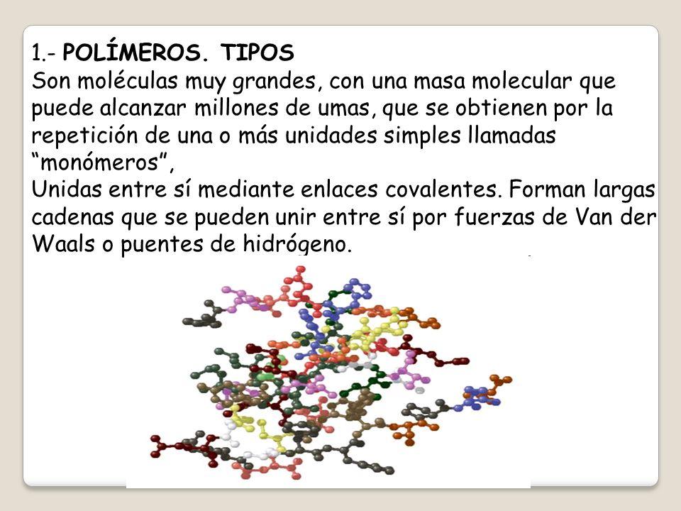 1.- POLÍMEROS. TIPOS Son moléculas muy grandes, con una masa molecular que puede alcanzar millones de umas, que se obtienen por la repetición de una o