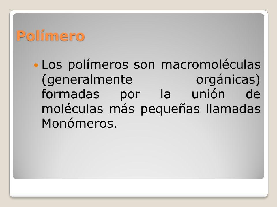 Polímero Los polímeros son macromoléculas (generalmente orgánicas) formadas por la unión de moléculas más pequeñas llamadas Monómeros.