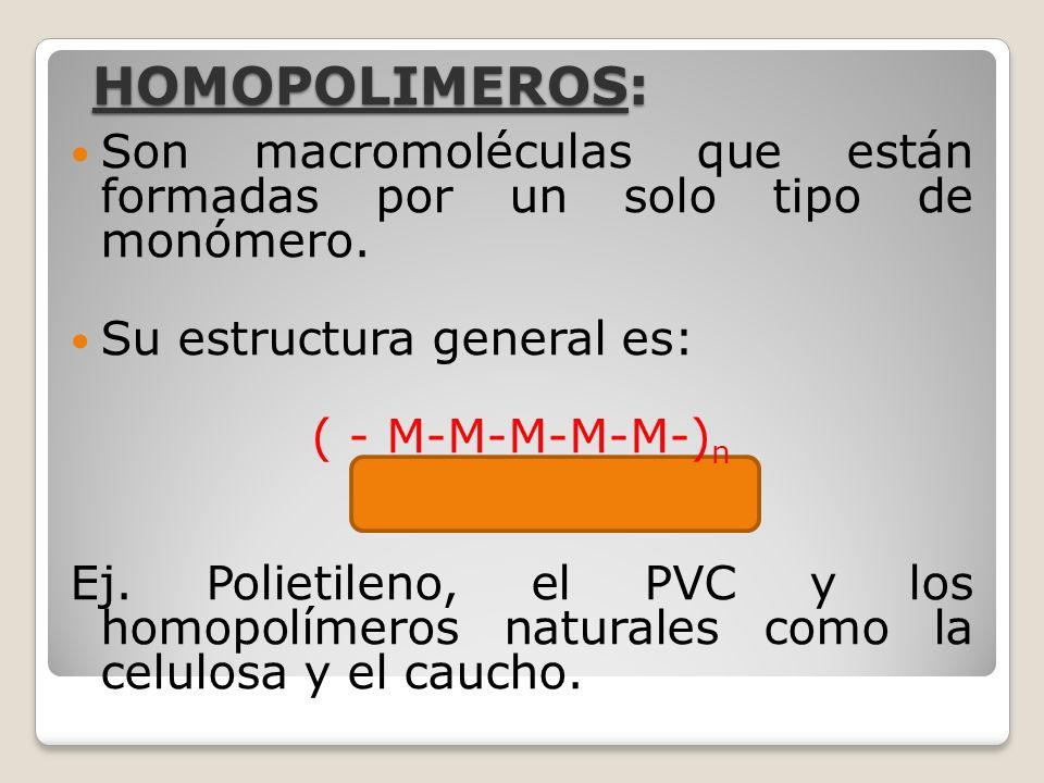 HOMOPOLIMEROS: Son macromoléculas que están formadas por un solo tipo de monómero. Su estructura general es: ( - M-M-M-M-M-) n Ej. Polietileno, el PVC