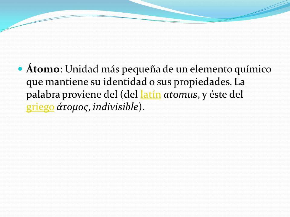 Átomo: Unidad más pequeña de un elemento químico que mantiene su identidad o sus propiedades. La palabra proviene del (del latín atomus, y éste del gr
