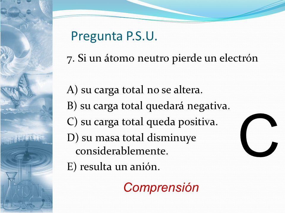 Pregunta P.S.U. 7. Si un átomo neutro pierde un electrón A) su carga total no se altera. B) su carga total quedará negativa. C) su carga total queda p