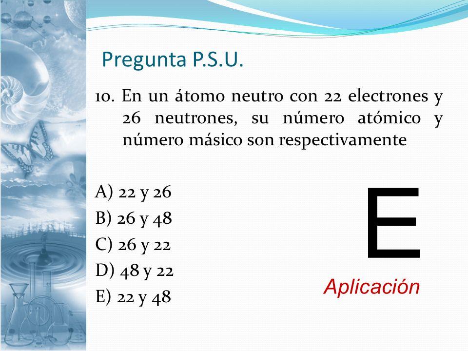 Pregunta P.S.U. 10. En un átomo neutro con 22 electrones y 26 neutrones, su número atómico y número másico son respectivamente A) 22 y 26 B) 26 y 48 C