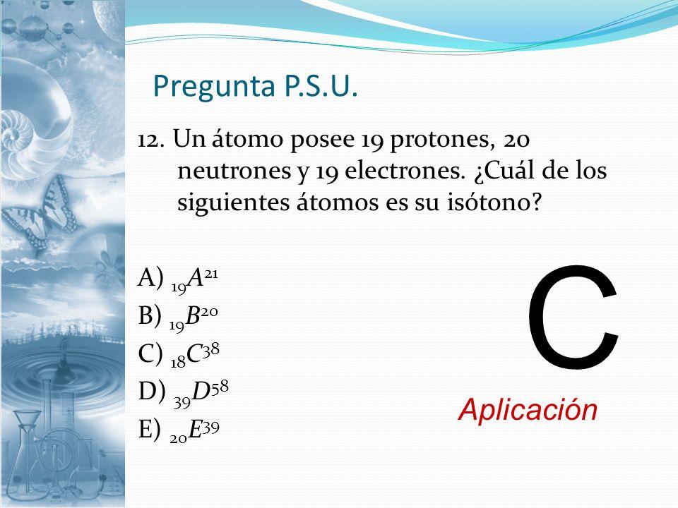 Pregunta P.S.U. 12. Un átomo posee 19 protones, 20 neutrones y 19 electrones. ¿Cuál de los siguientes átomos es su isótono? A) 19 A 21 B) 19 B 20 C) 1