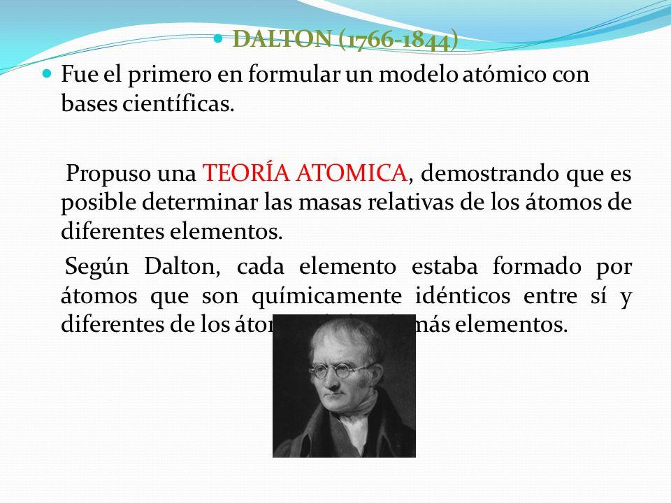 DALTON (1766-1844) Fue el primero en formular un modelo atómico con bases científicas. Propuso una TEORÍA ATOMICA, demostrando que es posible determin