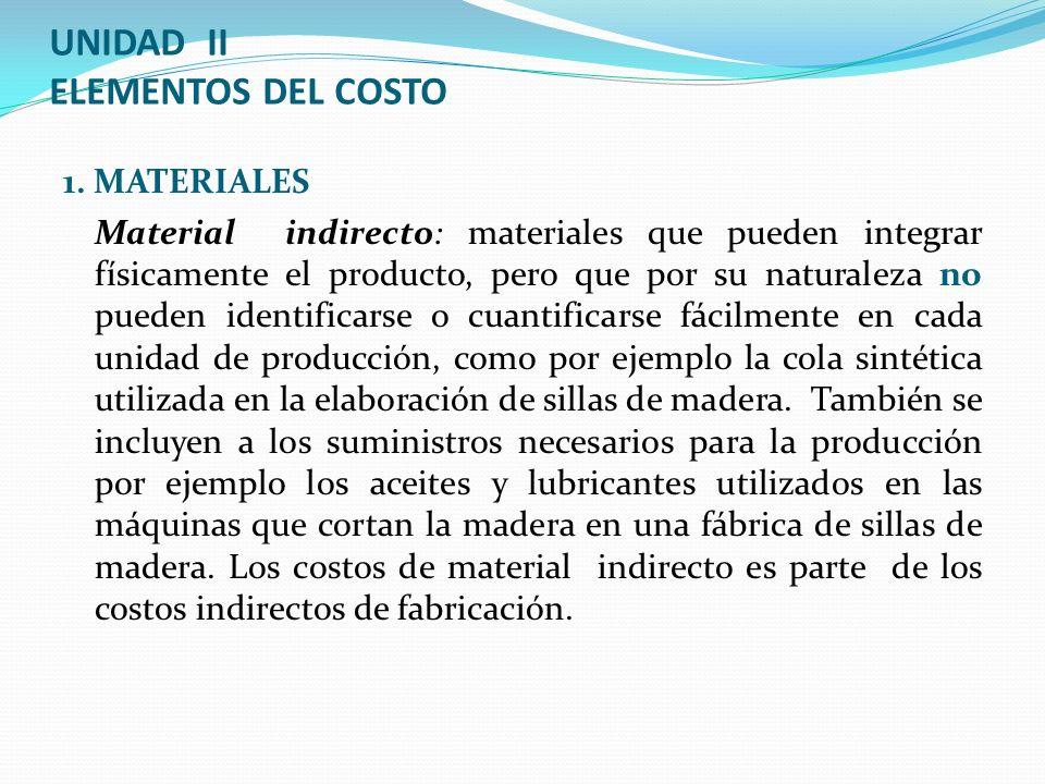 UNIDAD II ELEMENTOS DEL COSTO 1. MATERIALES Material indirecto: materiales que pueden integrar físicamente el producto, pero que por su naturaleza no