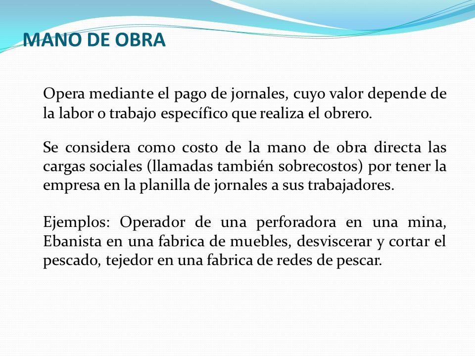 MANO DE OBRA Opera mediante el pago de jornales, cuyo valor depende de la labor o trabajo específico que realiza el obrero. Se considera como costo de