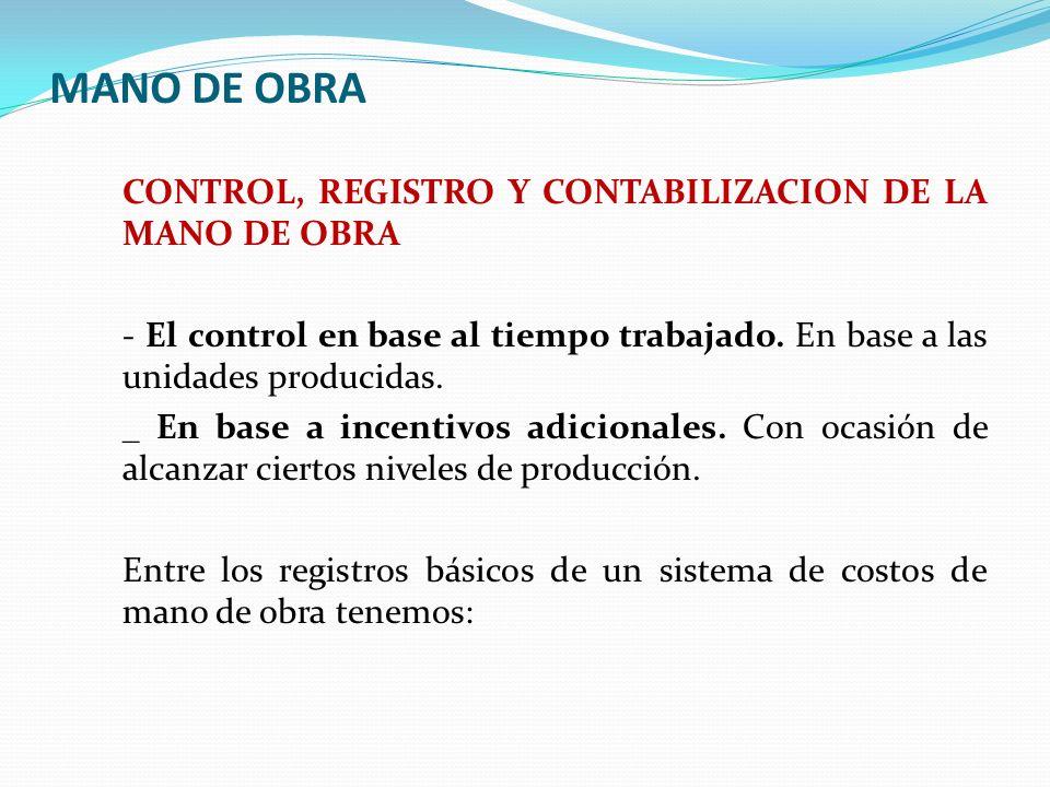 MANO DE OBRA CONTROL, REGISTRO Y CONTABILIZACION DE LA MANO DE OBRA - El control en base al tiempo trabajado. En base a las unidades producidas. _ En