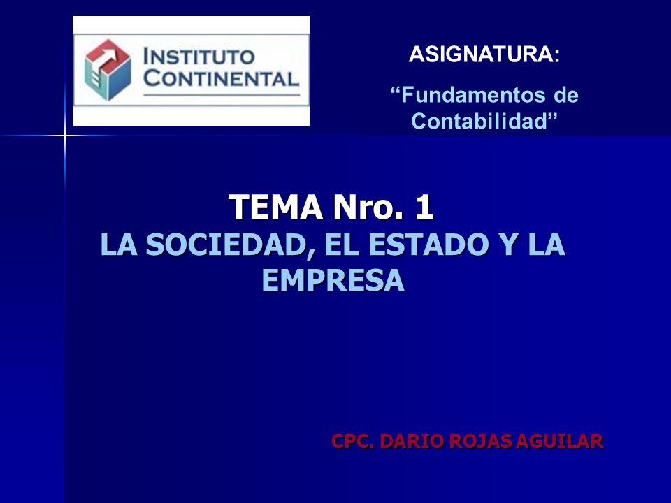 TEMA Nro. 1 LA SOCIEDAD, EL ESTADO Y LA EMPRESA CPC. DARIO ROJAS AGUILAR ASIGNATURA: Fundamentos de Contabilidad