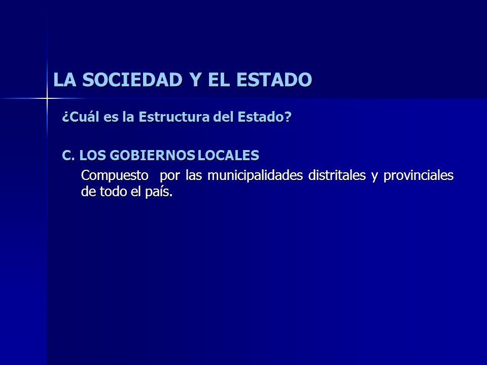 LA SOCIEDAD Y EL ESTADO ¿Cuál es la Estructura del Estado? C. LOS GOBIERNOS LOCALES Compuesto por las municipalidades distritales y provinciales de to