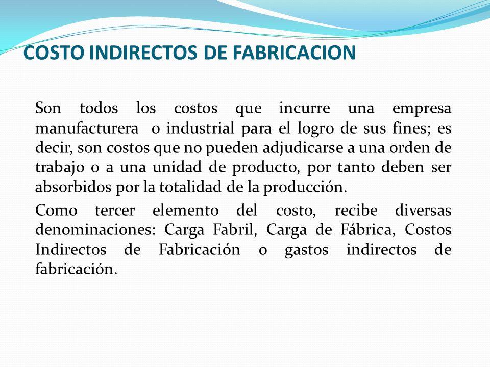COSTO INDIRECTOS DE FABRICACION Son todos los costos que incurre una empresa manufacturera o industrial para el logro de sus fines; es decir, son cost