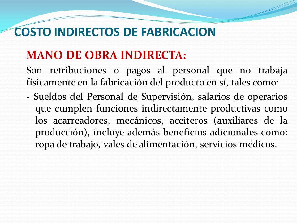 COSTO INDIRECTOS DE FABRICACION MANO DE OBRA INDIRECTA: Son retribuciones o pagos al personal que no trabaja físicamente en la fabricación del product