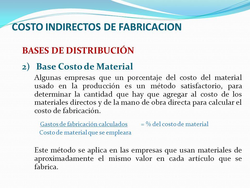 COSTO INDIRECTOS DE FABRICACION BASES DE DISTRIBUCIÓN 2)Base Costo de Material Algunas empresas que un porcentaje del costo del material usado en la p