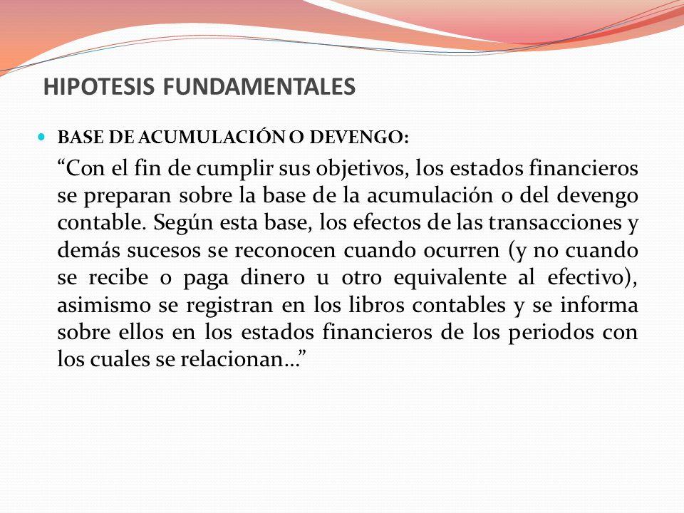 HIPOTESIS FUNDAMENTALES BASE DE ACUMULACIÓN O DEVENGO: Con el fin de cumplir sus objetivos, los estados financieros se preparan sobre la base de la ac