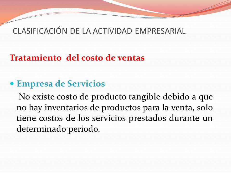 CLASIFICACIÓN DE LA ACTIVIDAD EMPRESARIAL Tratamiento del costo de ventas Empresa de Servicios No existe costo de producto tangible debido a que no ha