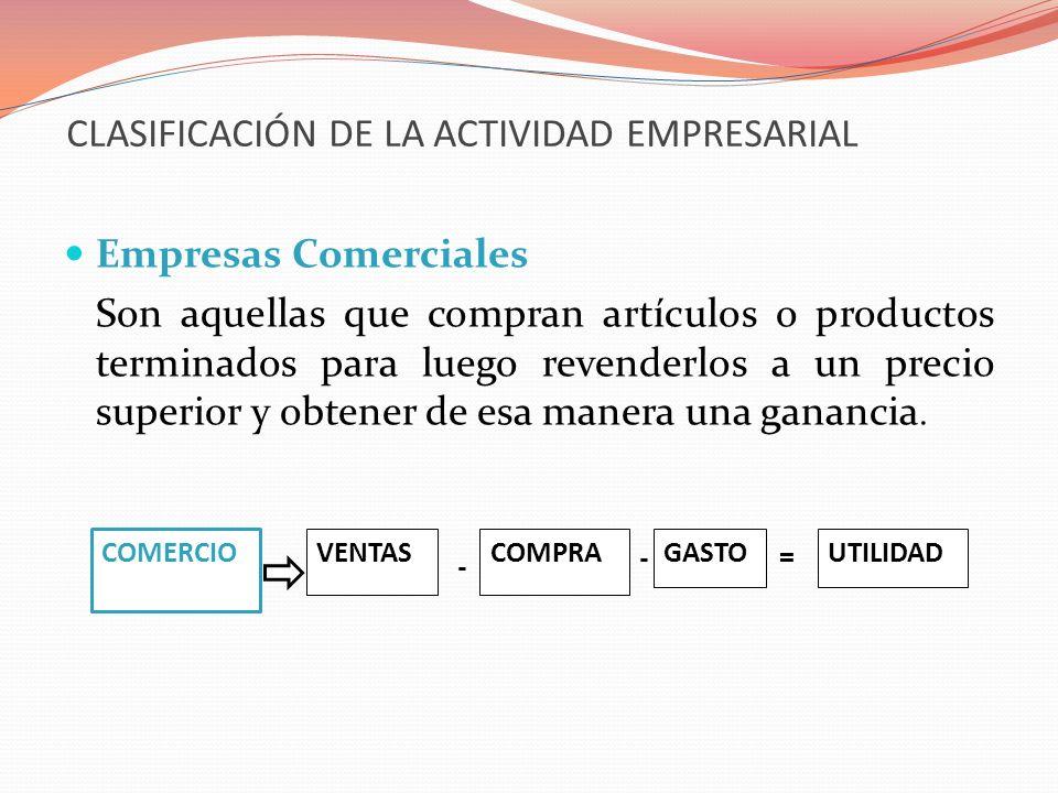 CLASIFICACIÓN DE LA ACTIVIDAD EMPRESARIAL Empresas Comerciales Son aquellas que compran artículos o productos terminados para luego revenderlos a un p