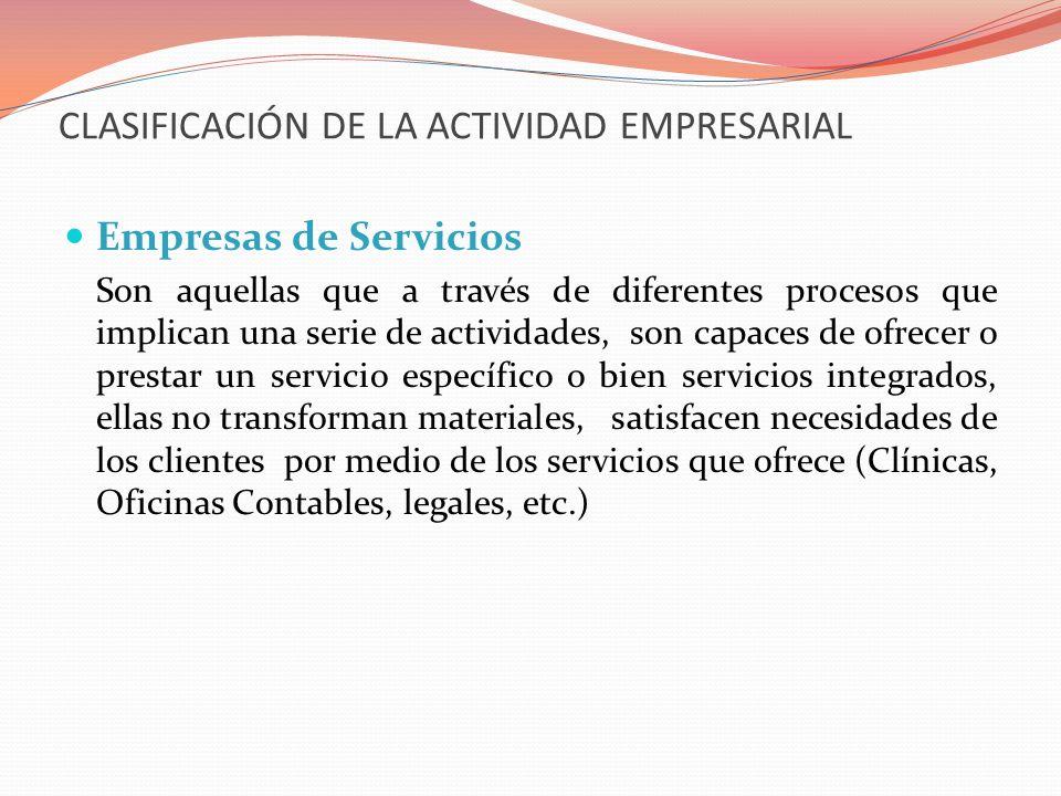 CLASIFICACIÓN DE LA ACTIVIDAD EMPRESARIAL Empresas de Servicios Son aquellas que a través de diferentes procesos que implican una serie de actividades