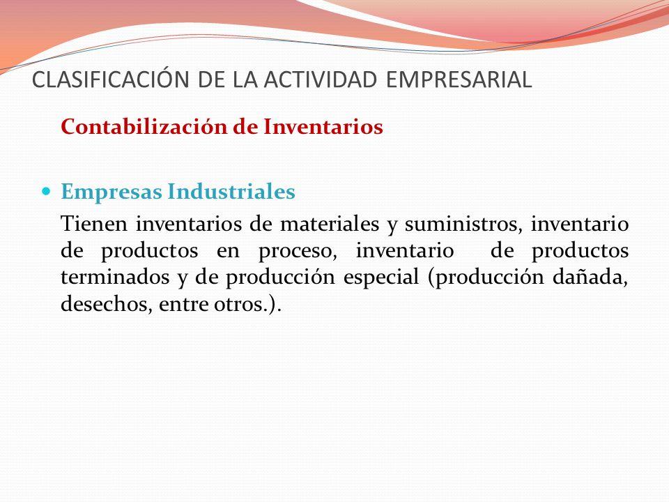 CLASIFICACIÓN DE LA ACTIVIDAD EMPRESARIAL Contabilización de Inventarios Empresas Industriales Tienen inventarios de materiales y suministros, inventa