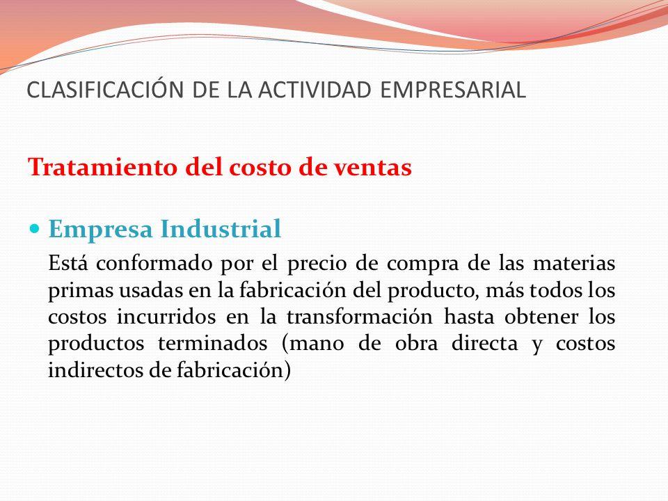 CLASIFICACIÓN DE LA ACTIVIDAD EMPRESARIAL Tratamiento del costo de ventas Empresa Industrial Está conformado por el precio de compra de las materias p
