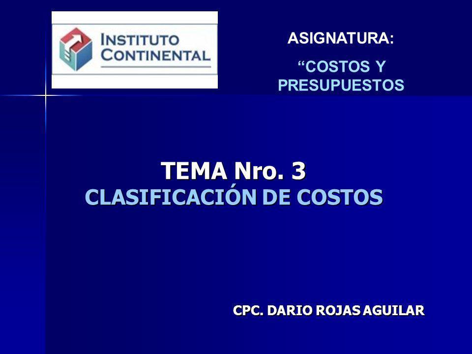 TEMA Nro. 3 CLASIFICACIÓN DE COSTOS CPC. DARIO ROJAS AGUILAR ASIGNATURA: COSTOS Y PRESUPUESTOS