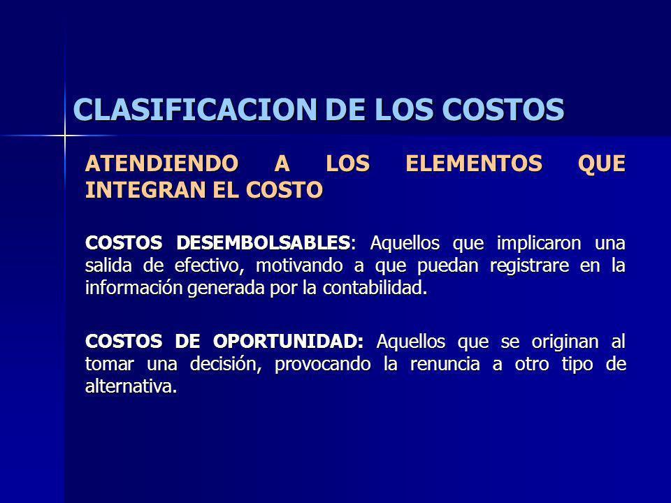 CLASIFICACION DE LOS COSTOS ATENDIENDO A LOS ELEMENTOS QUE INTEGRAN EL COSTO COSTOS DESEMBOLSABLES: Aquellos que implicaron una salida de efectivo, mo