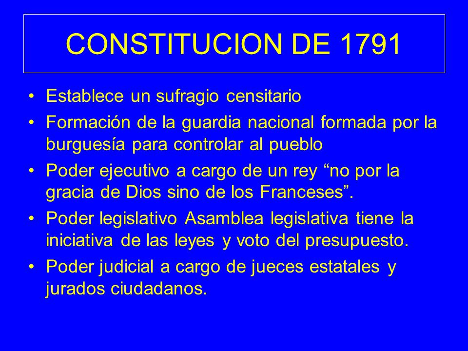 CONSTITUCION DE 1791 Establece un sufragio censitario Formación de la guardia nacional formada por la burguesía para controlar al pueblo Poder ejecuti