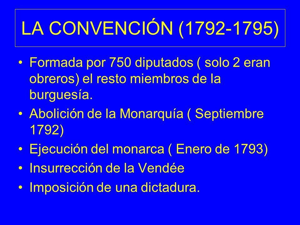 LA CONVENCIÓN (1792-1795) Formada por 750 diputados ( solo 2 eran obreros) el resto miembros de la burguesía. Abolición de la Monarquía ( Septiembre 1